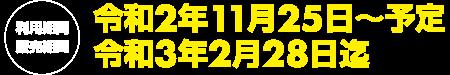 利用期間・販売期間令和2年11月25日~令和3年2月28日まで